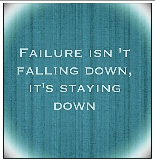 Failure isn't falling down, it's staying down..