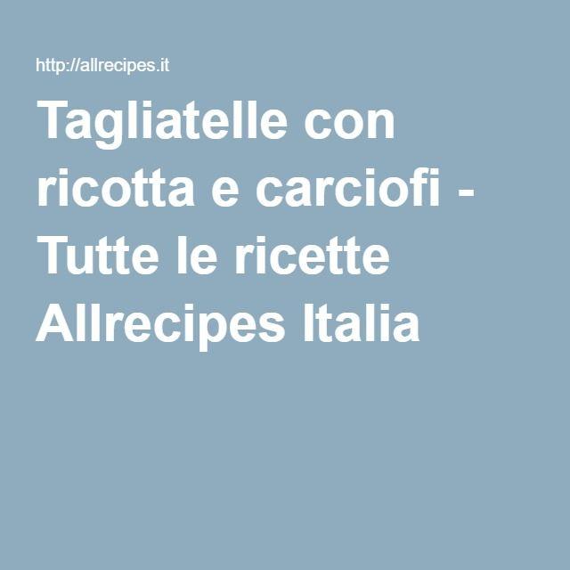 Tagliatelle con ricotta e carciofi - Tutte le ricette Allrecipes Italia
