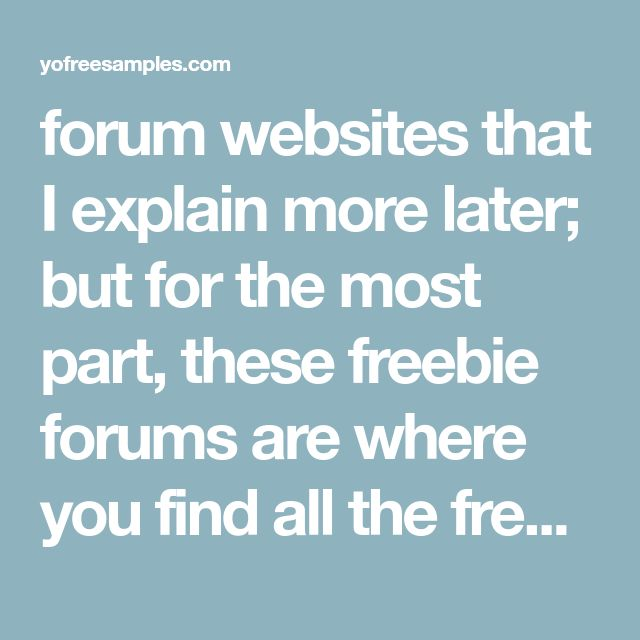 forum websites that I explain more later; but for the most part, these freebie forums are where you find all the freebie offers before anywhere else. I personally frequent them to discover all the free sample offers that don't require filling out surveys on YoFreeSamples. So here are the free