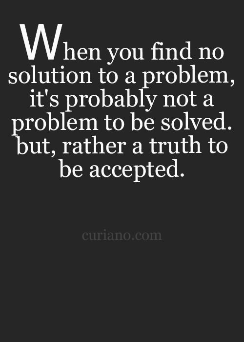 When you find no solution to a problem, it's probably not a problem to be solved. But, rather a truth to be accepted.