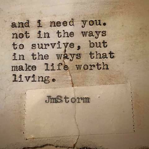 And I need you. Not in the ways to survive, but in the ways that make life worth living.