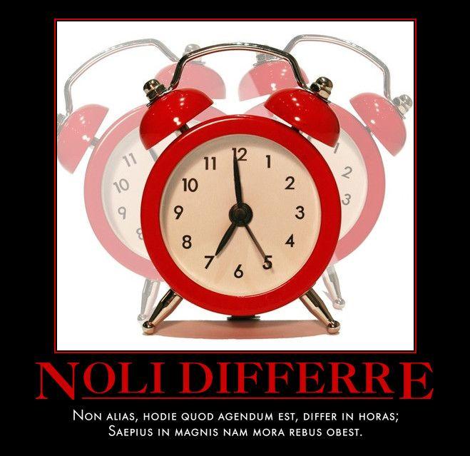 Noli Differre  Non alias, hodie quod agendum est, differ in horas;  Saepius in magnis nam mora rebus obest.