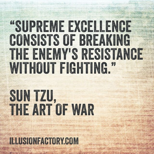 """""""Supreme excellence consists of breaking the enemy's resistance without fighting."""" Sun Tzu,"""