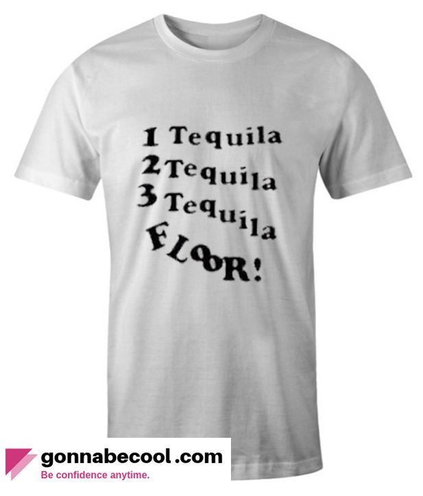 1 Tequila 2 Tequila 3 Tequila Floor Impressive T Shirt Shirts T Shirt Cool T Shirts