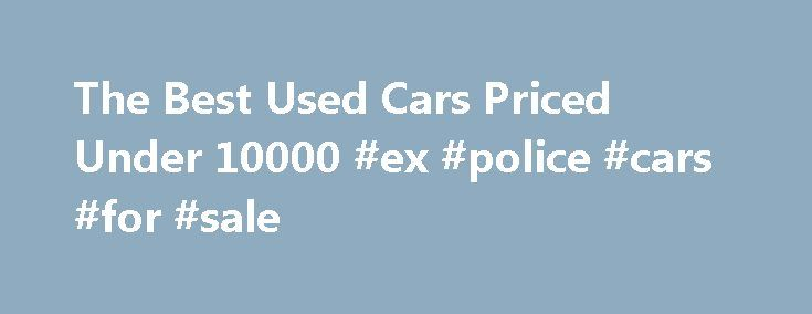 The Best Used Cars Priced Under 10000 #ex #police #cars #for #sale http://car-auto.nef2.com/the-best-used-cars-priced-under-10000-ex-police-cars-for-sale/  #best used cars under 10000 # Used Cars Priced Less Than $10,000 Looking for a quality used car priced under $10,000? We know how difficult it can be to find just the right car that matches your budget while providing…Continue Reading
