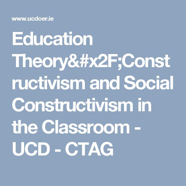 Education Theory/Constructivism and Social Constructivism in the Classroom - UCD - CTAG