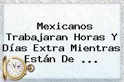 http://tecnoautos.com/wp-content/uploads/imagenes/tendencias/thumbs/mexicanos-trabajaran-horas-y-dias-extra-mientras-estan-de.jpg vacaciones. Mexicanos trabajaran horas y días extra mientras están de ..., Enlaces, Imágenes, Videos y Tweets - http://tecnoautos.com/actualidad/vacaciones-mexicanos-trabajaran-horas-y-dias-extra-mientras-estan-de/