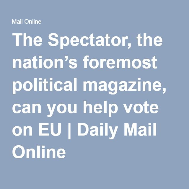 The Spectator, the nation's foremost political magazine, can you help vote on EU | Daily Mail Online