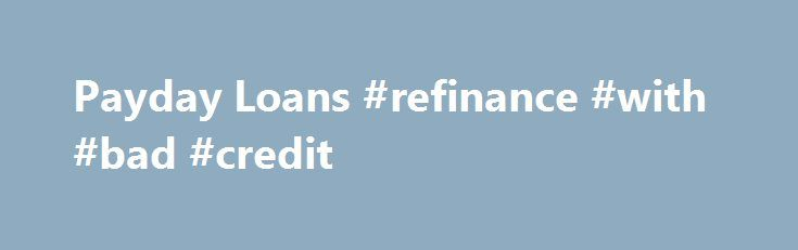 "Payday Loans #refinance #with #bad #credit http://credit-loan.nef2.com/payday-loans-refinance-with-bad-credit/  #payday loans online no credit check # Related Items ""I just need enough cash to tide me over until payday GET CASH UNTIL PAYDAY. $100 OR MORE. FAST."" The ads are on the radio, television, the Internet, even in the mail. They refer to payday loans, cash advance loans, check advance loans, post-dated check loans, or deferred deposit loans. The Federal Trade Commission, the nation's…"