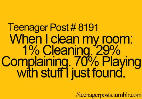 Teenager Post #8191: When I clean my room: 1% cleaning, 29% complaining, 70% playing with stuff I just found.