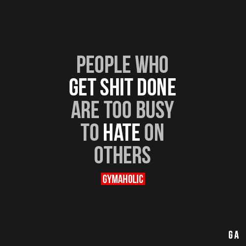 People Who Get Shit doneAre too busy to hate on others