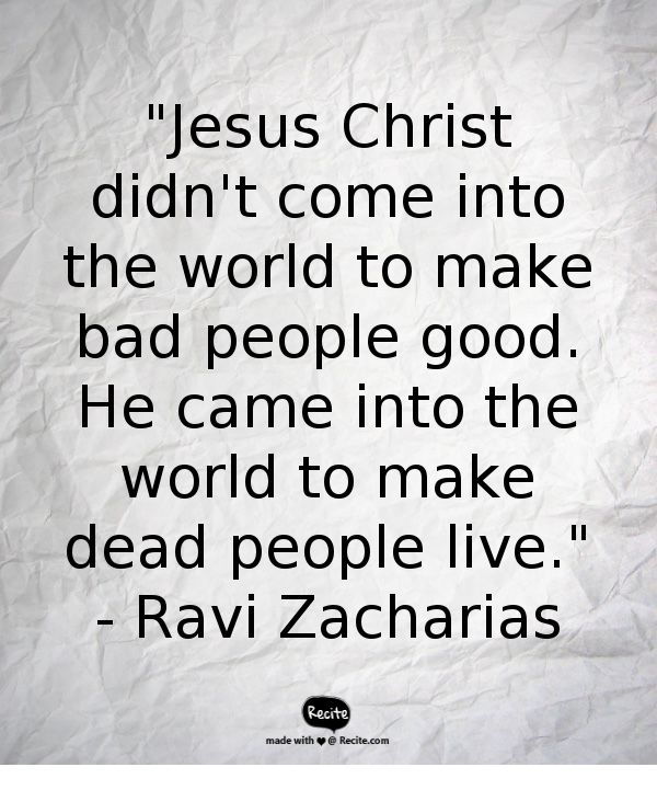 """Jesus Christ didn't come into the world to make bad people good. He came into the world to make dead people live."" - Ravi Zacharias - Quote From Recite.com #RECITE #QUOTE"