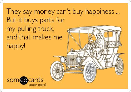 They say money can't buy happiness ... But it buys parts for my pulling truck, and that makes me happy!
