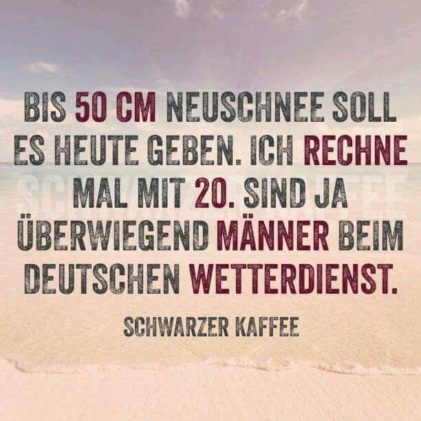 Bis 50cm Neuschnee soll es heute geben. Ich rechne mal mit 20, sind ja überwiegend Männer beim Deutschen Wetterdienst.