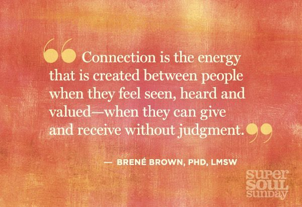 Connection is the energy that is created between people when they feel seen, heard and valued --when they can give and receive without judgment.