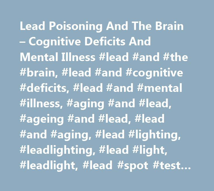 Lead Poisoning And The Brain – Cognitive Deficits And Mental Illness #lead #and #the #brain, #lead #and #cognitive #deficits, #lead #and #mental #illness, #aging #and #lead, #ageing #and #lead, #lead #and #aging, #lead #lighting, #leadlighting, #lead #light, #leadlight, #lead #spot #test #kits, #lead #spot #kits #lead #test #kits, #spot #test #kits, #lead #free #products, #lead, #blood #lead #level, #childhood #lead #poisoning, #lead #hazard, #lead #advisory #service, #lead #group, #the…