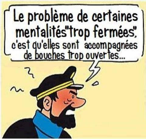 The problem with closed minds is that they often come with wide open mouths! C'est tellement vrai !!!