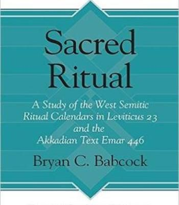 Sacred Ritual: A Study Of The West Semitic Ritual Calendars In Leviticus 23 And The Akkadian Text Emar 446 PDF