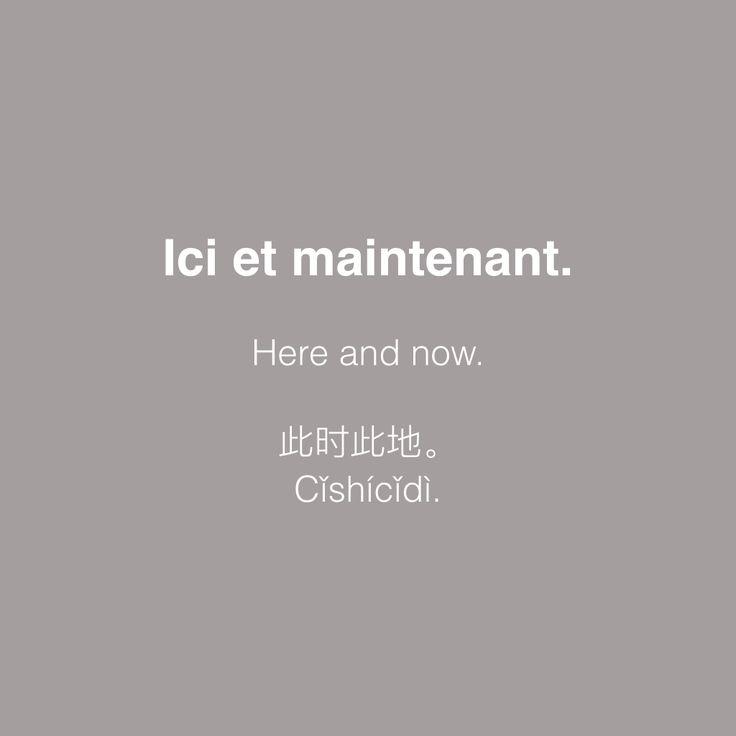 French : Ici et maintenant. English : Here and now. Chinese : 此时此地。 Pinyin : Cǐshícǐdì. Latin : hic et nunc.