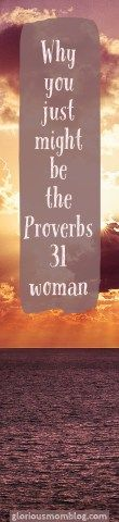 Why you just might be the Proverbs 31 woman: the part about this chapter we overlook. What does it really mean? Check it out at gloriousmomblog.com.