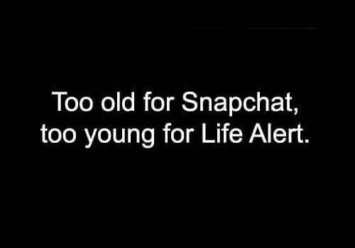 Too old for snapchat ..to young for Life Alert. { A } Credit: @jackiembouvier
