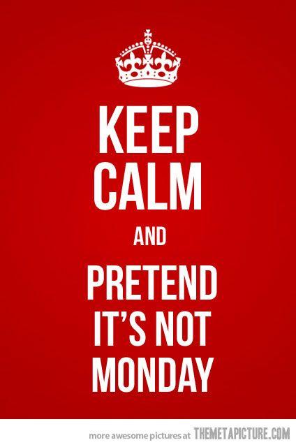 Keep Calm & pretend it's not Monday