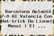 http://tecnoautos.com/wp-content/uploads/imagenes/tendencias/thumbs/barcelona-aplasto-70-al-valencia-con-hattrick-de-lionel-messi-el.jpg Barcelona vs Valencia. Barcelona aplastó 7-0 al Valencia con hat-trick de Lionel Messi | El ..., Enlaces, Imágenes, Videos y Tweets - http://tecnoautos.com/actualidad/barcelona-vs-valencia-barcelona-aplasto-70-al-valencia-con-hattrick-de-lionel-messi-el/