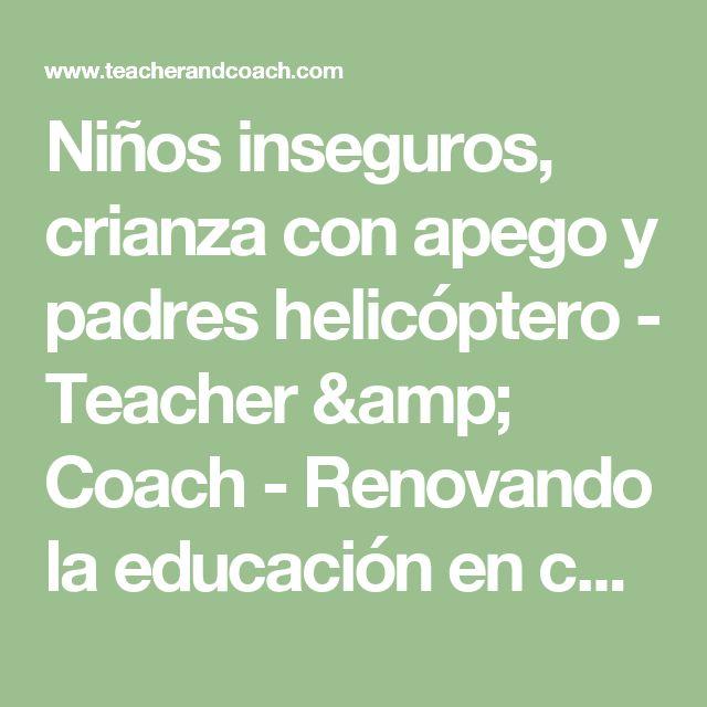 Niños inseguros, crianza con apego y padres helicóptero - Teacher & Coach - Renovando la educación en casa y en clase.