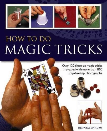 How to do Magic Tricks: Over 120 Close-Up Magic Tricks Revealed With More Than 1100 Step-By-Step Pho