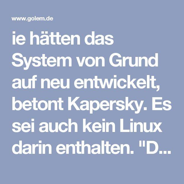 """... kein Linux darin enthalten. """"Die gängigen Betriebssysteme sind nicht mit dem Ziel der Sicherheit entwickelt. Deshalb ist es einfacher und sicherer, von Grund auf anzufangen und alles richtig zu machen. Genau das haben wir getan.""""  Entsprechend ist Sicherheit eine wichtiges Merkmal des Systems: Um die digitale Signatur zu knacken, bedürfe es schon eines Quantencomputers, schreibt Kaspersky. Das System basiert auf ..."""