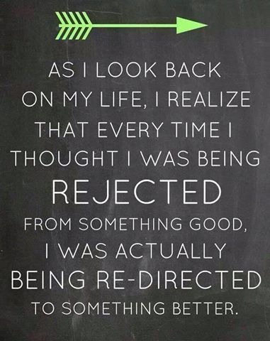 As I look back on my life, I realize that every time I thought I was being rejected from something good, I was actually being re-directed to something better. #quote