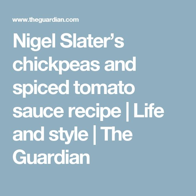 Nigel Slater's chickpeas and spiced tomato sauce recipe   Life and style   The Guardian
