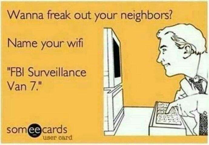 """wanna freakout your neighbors? name your wifi: """" FBI Surveillance Van 7"""""""