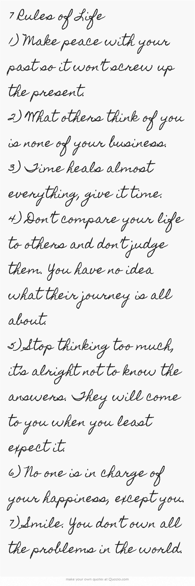 7 Rules of Life! Love this List! 1) Make peace with your past so it won't screw up the present. 2) What others think of you is none of your business. 3) Time heals almost everything, give it time. 4) Don't compare your life to others and don't judge them. You have no idea what their journey is all about. 5) Stop thinking too much, it's alright not to know the answers. They will come to you when you least expect it. 6) No one is in charge of your happiness, except you. 7) Smile…