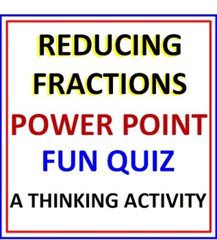 * REDUCING FRACTIONS ~ HOW IMPORTANT IS THAT??   * IMAGINE A PROGRAM THAT STARTS ALL OVER AGAIN IF THEY GET EVEN ONE ANSWER WRONG - THIS ONE DOES!   * IMAGINE A PROGRAM THAT IS SELF-CORRECTING - THIS ONE IS!   * These 47 slides will challenge, reinforce and entertain your students as they reduce fractions to lowest terms.    * This program consist of three different sections.