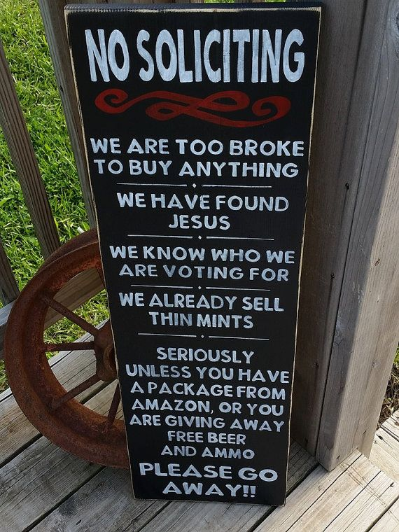 This is the perfect sign to set outside your front door for solicitors. SIGN READS: No Soliciting We are too broke to buy anything We have found Jesus We know who we are voting for We already sell thin mints (can be changed, refer to the description below) Seriously Unless you have a package from Amazon, or you are giving away free beer and ammo Please Go Away!! **The wording on this sign can be changed** When ordering, just put in the notes section during checkout what you would like it…