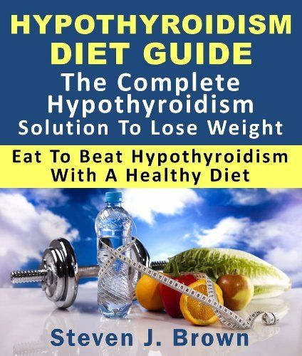 Hypothyroidism Diet Guide : The Complete Hypothyroidism Solution To Lose Weight Eat To Beat Hypothyroidism With A Healthy Diet by Steven J Brown, http://www.amazon.com/dp/B009CBFW1U/ref=cm_sw_r_pi_dp_oR1Wqb0YMTP28