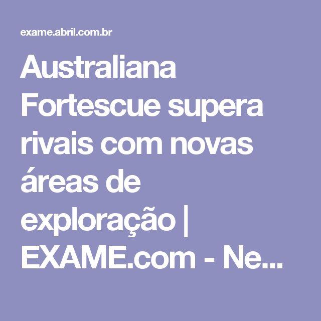 Australiana Fortescue supera rivais com novas áreas de exploração | EXAME.com - Negócios, economia, tecnologia e carreira