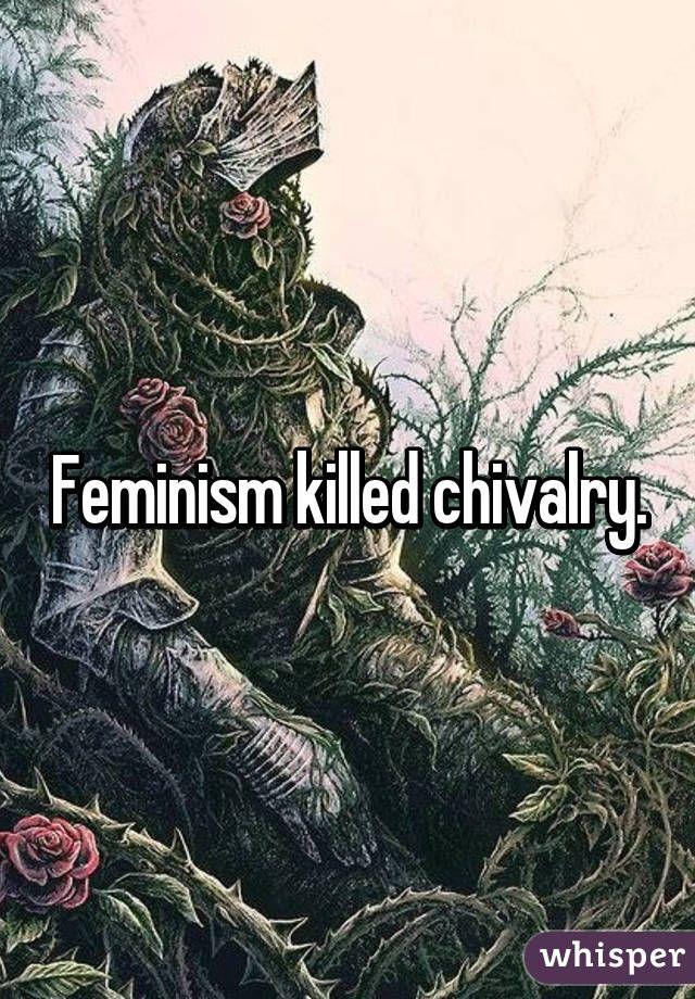 Feminism killed chivalry.