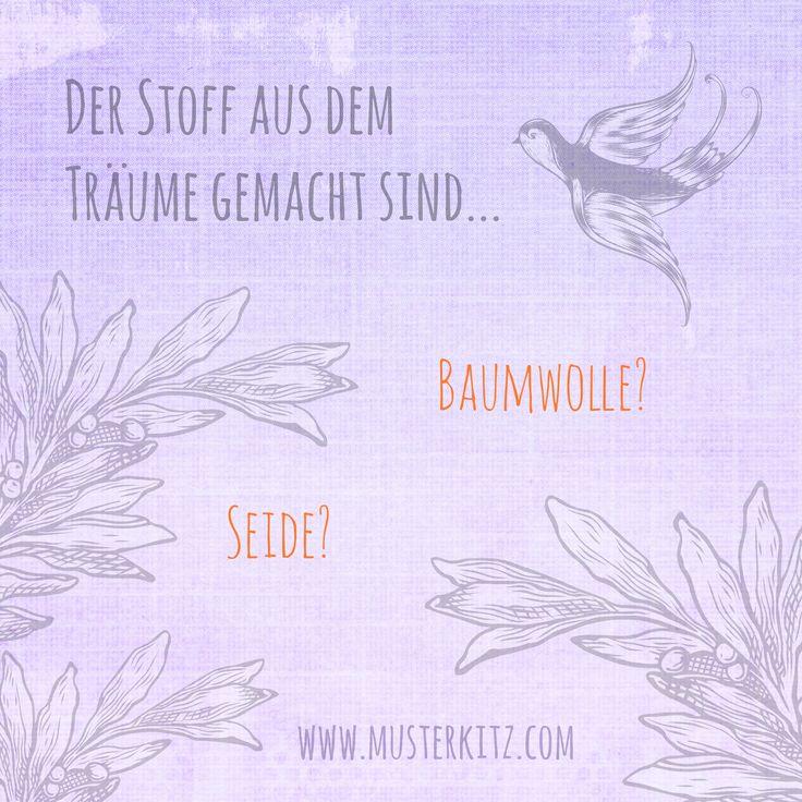 """""""Der Stoff aus dem Träume gemacht sind... Baumwolle? Seide?"""" Zitate und Sprüche rund ums Nähen, Stoff und Kreativität. www.musterkitz.com ♥"""