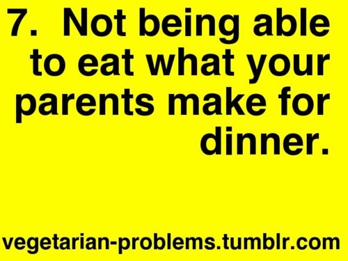 And this would be at every meal with my family. Apariently living in agricultural Indiana and being a vegetarian is not a good mix.
