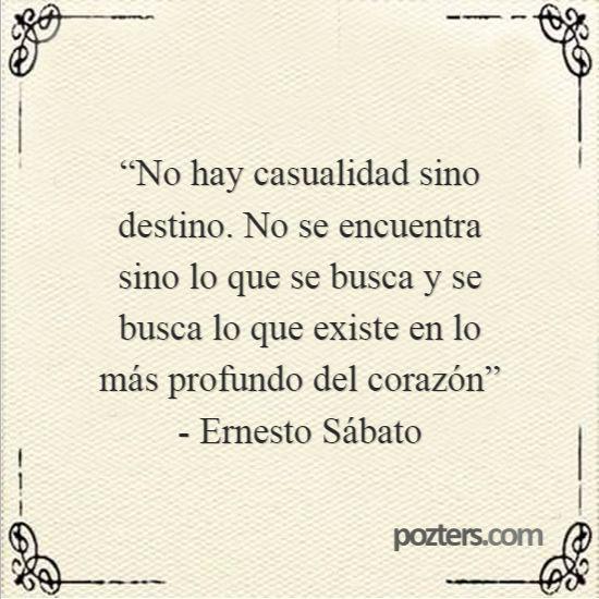 """Pozters - """"No hay casualidad sino destino. No se encuentra sino lo que se busca y se busca lo que existe en lo más profundo del corazón"""" - Ernesto Sábato"""