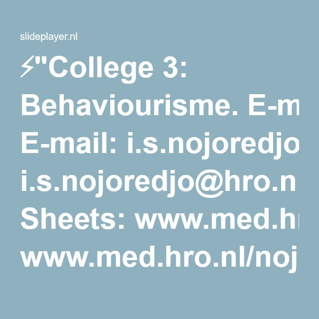 "⚡""College 3: Behaviourisme. E-mail: i.s.nojoredjo@hro.nl Sheets: www.med.hro.nl/nojis Kamer: ML. 02.432."" presentatie"