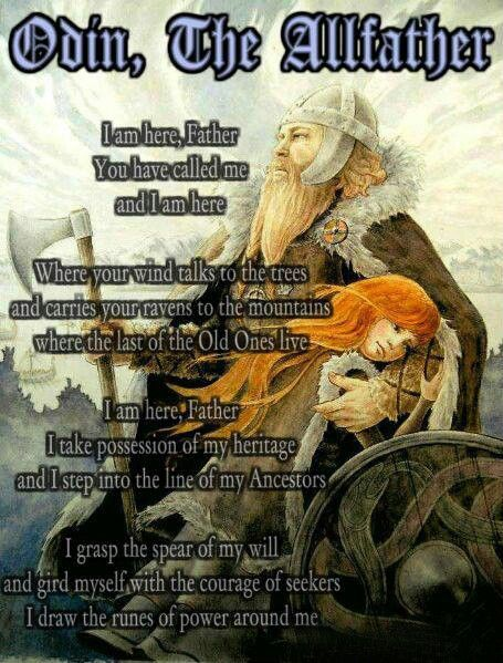 Odin, The Allfather - I am here, Father. You have called me and I am here. Where you wind talks to the tress and carries yur ravens to the mountains, where the last of the Old Ones live. I am here, Father. I take possession of my heritage and I step into the line of my Ancestors. I grasp the spear of my will and gird myself with the courage of seekers. I draw the runes of power around me.