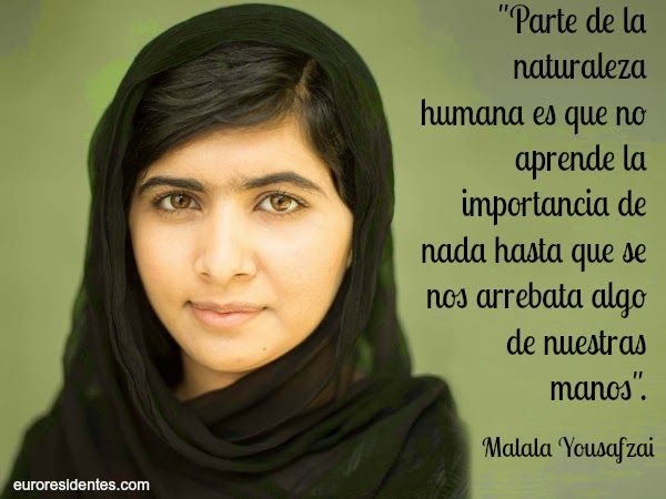 """""""Parte de la naturaleza humana es que no aprende la importancia de nada hasta que se nos arrebata algo de nuestras manos"""". -Malala Yousafzai -"""