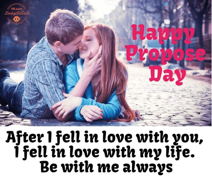 Happy Propose Day Wishes And Quotes After I fell in love with you, I fell in love with my life. Be with me always. Happy Propose Day