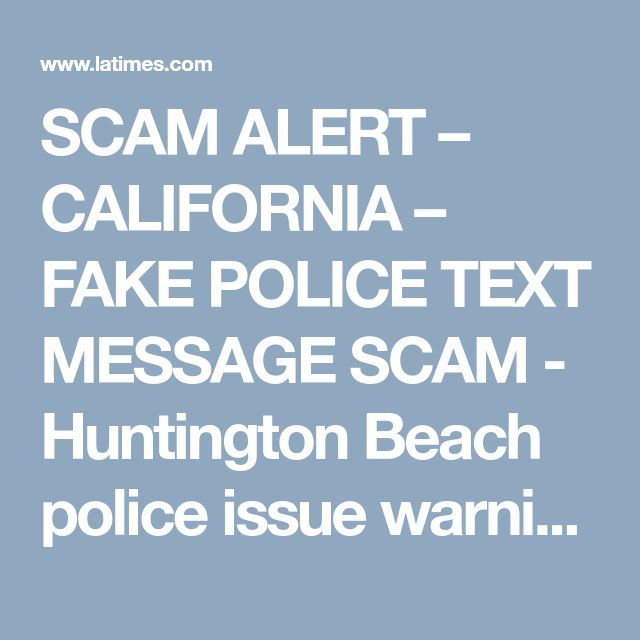 SCAM ALERT – CALIFORNIA – FAKE POLICE TEXT MESSAGE SCAM - Huntington Beach police issue warning about text message scam