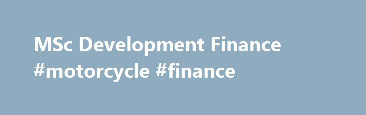 MSc Development Finance #motorcycle #finance http://finance.nef2.com/msc-development-finance-motorcycle-finance/  #development finance # MSc Development Finance Full Time: 12 months | Part Time: 24 months This course includes an analysis of both the formal and informal financial sectors, policies to promote financial inclusion, clients' financial service needs, institutional design and financial reform. The core modules cover key issues within the field of development finance and…