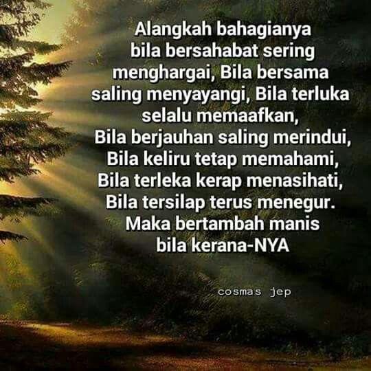 Alangkah bahagianya bila bersahabat sering menghargai. Bila bersama saling menyayangi, bila terluka selalu memaafkan. Bila berjauhan saling merindui, bila keliru tetap memahami.....................................