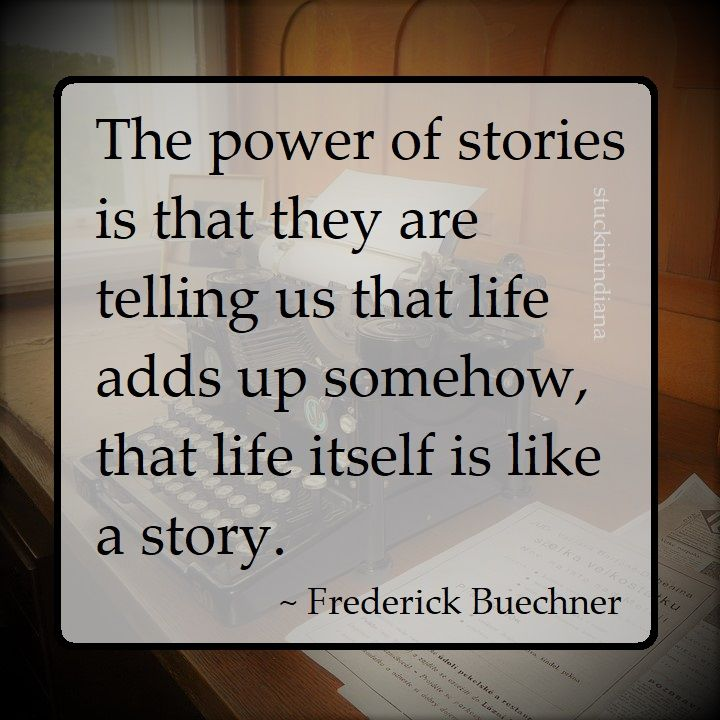 """""""The power of stories is that they are telling us that life adds up somehow, that life itself is like a story."""" ~ Frederick Buechner #quotes #Buechner"""